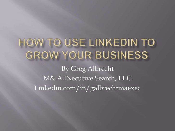 How to Use LinkedIn to Grow your business<br />By Greg Albrecht<br />M& A Executive Search, LLC<br />Linkedin.com/in/galbr...