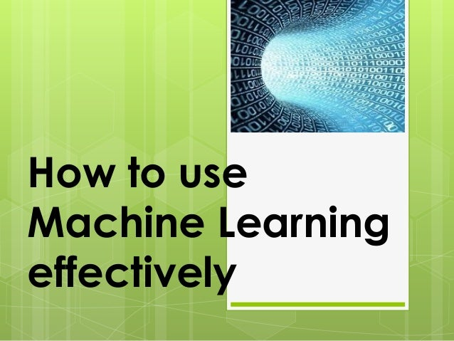 How to use Machine Learning effectively