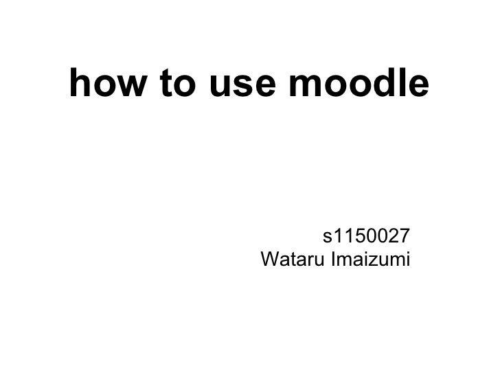 how to use moodle               s1150027         Wataru Imaizumi