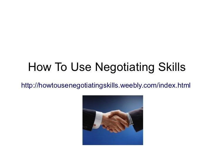How To Use Negotiating Skillshttp://howtousenegotiatingskills.weebly.com/index.html