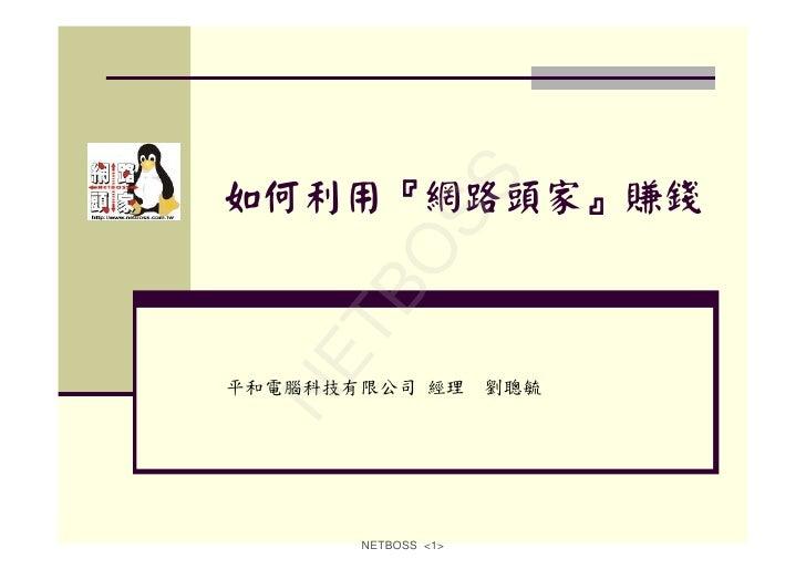 S 如何利用『網路頭家』賺錢           OS     TB   NE 平和電腦科技有限公司 經理        劉聰毓            NETBOSS <1>
