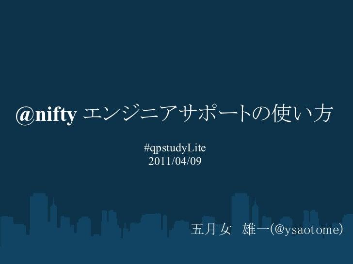 @nifty エンジニアサポートの使い方        #qpstudyLite         2011/04/09                五月女 雄一(@ysaotome)