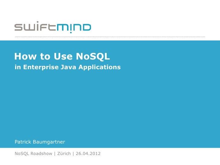 How to Use NoSQLin Enterprise Java ApplicationsPatrick BaumgartnerNoSQL Roadshow | Zürich | 26.04.2012