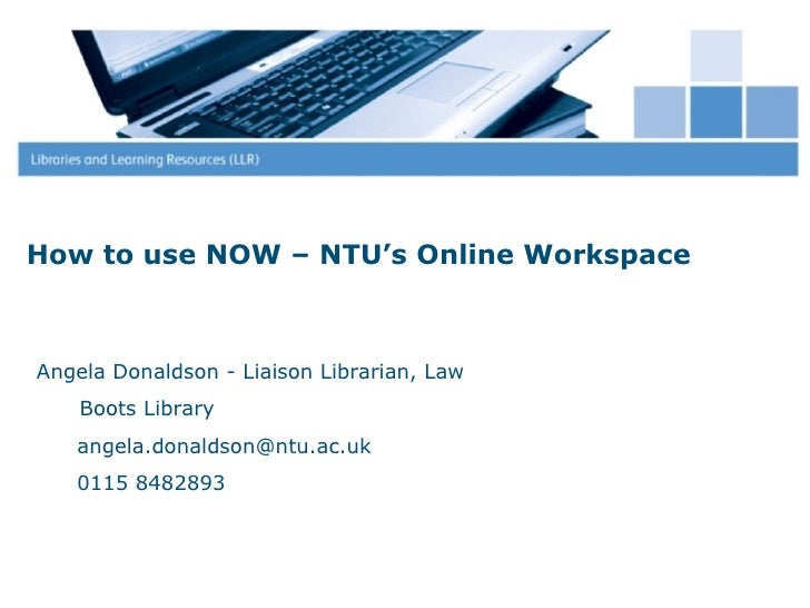 How to use NOW – NTU's Online WorkspaceAngela Donaldson - Liaison Librarian, Law    Boots Library   angela.donaldson@ntu.a...