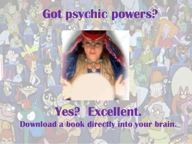 Got psychic powers?         Yes? Excellent.Download a book directly into your brain.