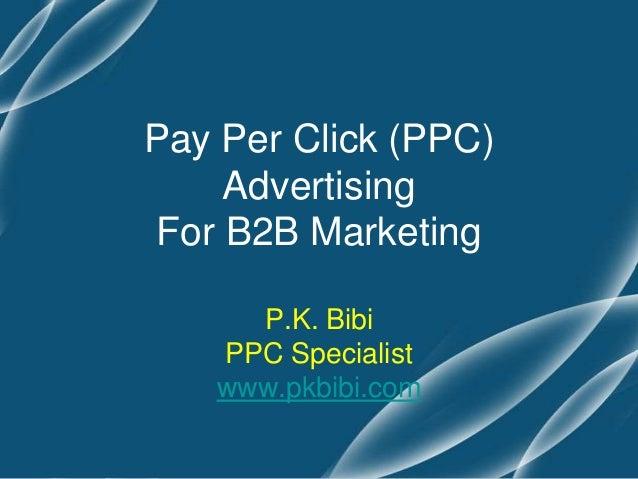 Pay Per Click (PPC)    AdvertisingFor B2B Marketing     P.K. Bibi   PPC Specialist   www.pkbibi.com