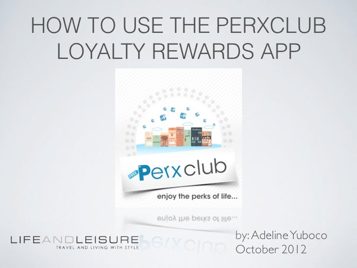 HOW TO USE THE PERXCLUB  LOYALTY REWARDS APP               by: Adeline Yuboco               October 2012