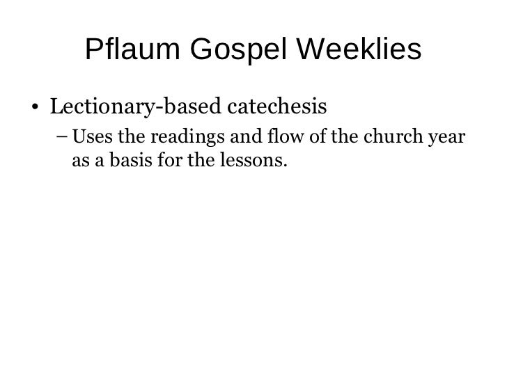 Pflaum Gospel Weeklies• Lectionary-based catechesis  – Uses the readings and flow of the church year    as a basis for the...