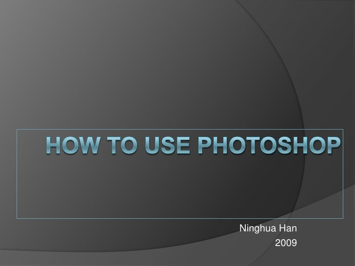 How to use Photoshop<br />NinghuaHan<br />2009<br />