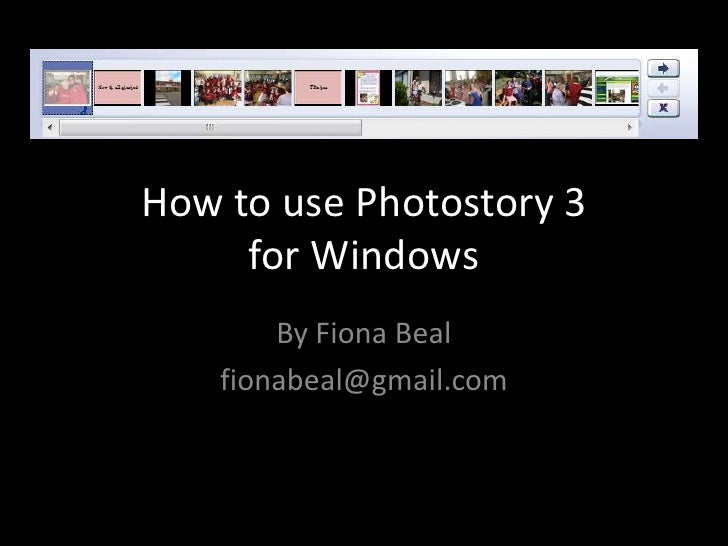 How to use Photostory 3     for Windows        By Fiona Beal    fionabeal@gmail.com