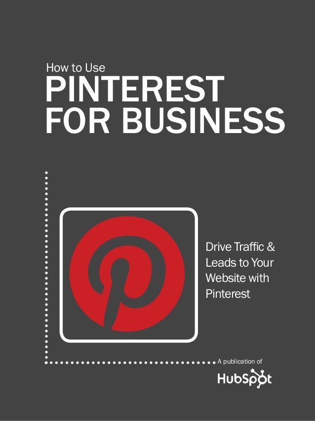 how to use pinterest for business1www.Hubspot.comShare This Ebook!PINTERESTFOR BUSINESSHow to UseDrive Traffic &Leads to Y...