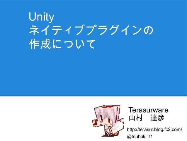 Unityネイティブプラグインの作成について        Terasurware        山村 達彦        http://terasur.blog.fc2.com/        @tsubaki_t1