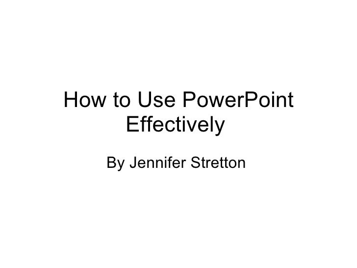 How to Use PowerPoint Effectively  By Jennifer Stretton
