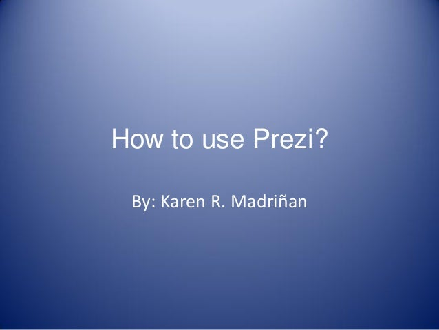 How to use Prezi? By: Karen R. Madriñan