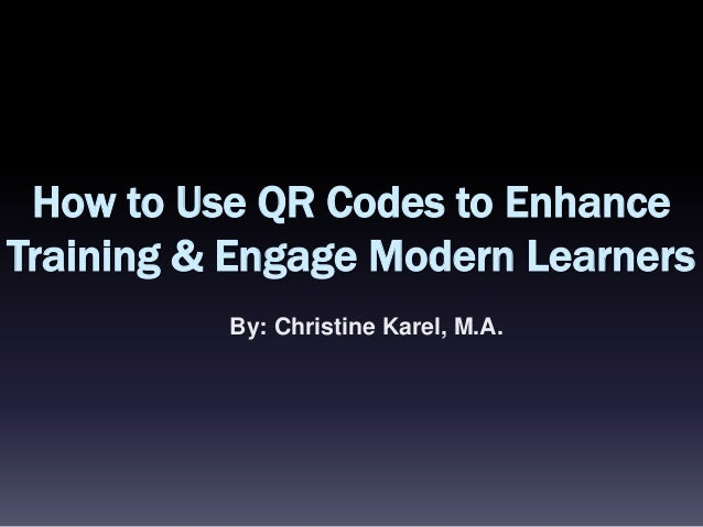 How to Use QR Codes to Enhance Training & Engage Modern Learners By: Christine Karel, M.A.