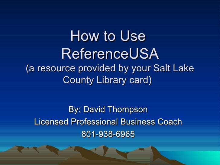 How to Use  ReferenceUSA (a resource provided by your Salt Lake County Library card)  By: David Thompson Licensed Professi...