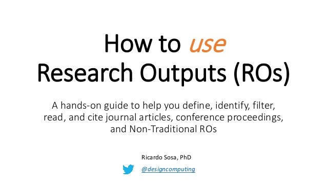 How to use Research Outputs (ROs) A hands-on guide to help you define, identify, filter, read, and cite journal articles, ...