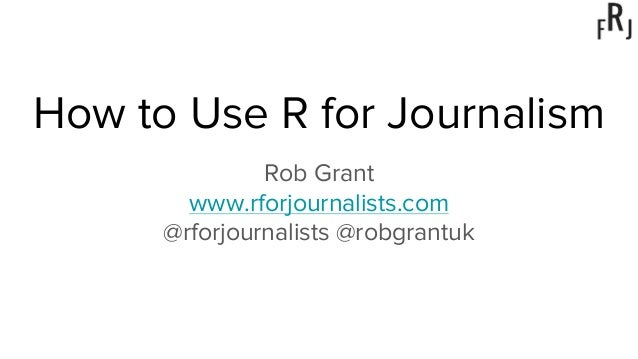 How to Use R for Journalism Rob Grant www.rforjournalists.com @rforjournalists @robgrantuk
