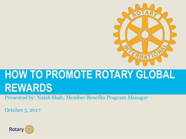 HOW TO PROMOTE ROTARY GLOBAL REWARDS Presented by: Naish Shah, Member Benefits Program Manager October 5, 2017