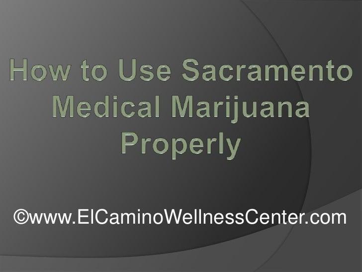 How to Use Sacramento Medical Marijuana Properly<br />©www.ElCaminoWellnessCenter.com<br />