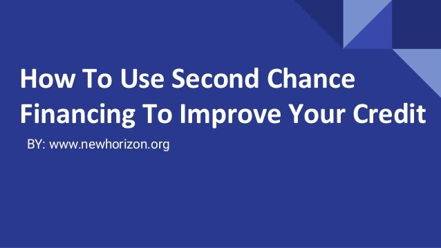 How To Use Second Chance Financing To Improve Your Credit BY: www.newhorizon.org