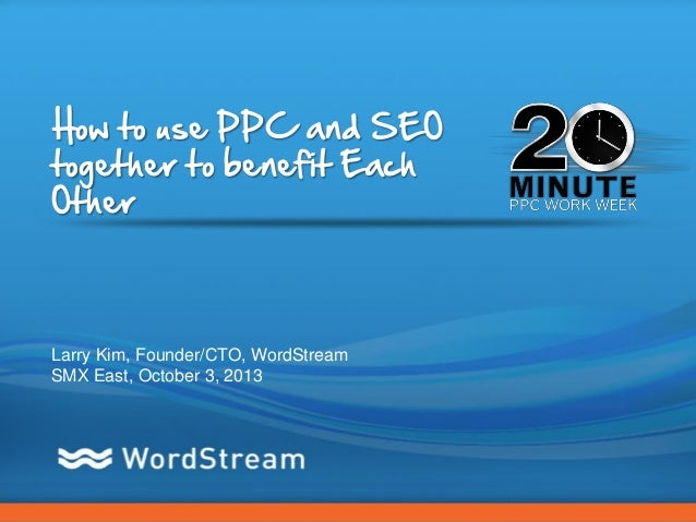 CONFIDENTIAL – DO NOT DISTRIBUTE 1 How to use PPC and SEO together to benefit Each Other Larry Kim, Founder/CTO, WordStrea...