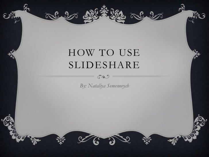 HOW TO USESLIDESHARE By: Nataliya Semenovych