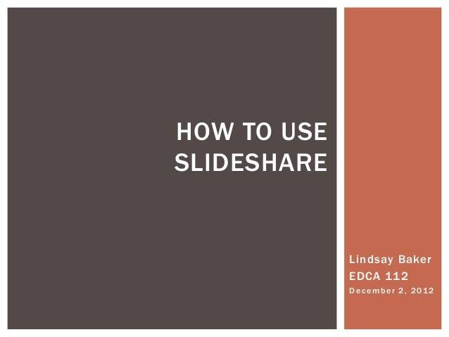 HOW TO USESLIDESHARE             Lindsay Baker             EDCA 112             D e c e m b e r 2 , 2 01 2