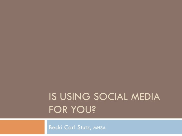 IS USING SOCIAL MEDIAFOR YOU?Becki Carl Stutz, MHSA