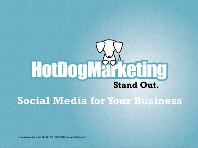 Social Media for Your BusinessHot Dog Marketing Copyright 2012. 512.537.6575   www.hotdogpr.com .