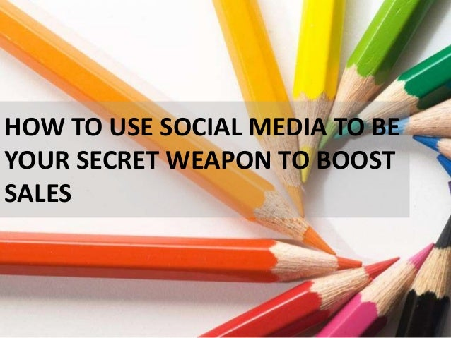 HOW TO USE SOCIAL MEDIA TO BE YOUR SECRET WEAPON TO BOOST SALES