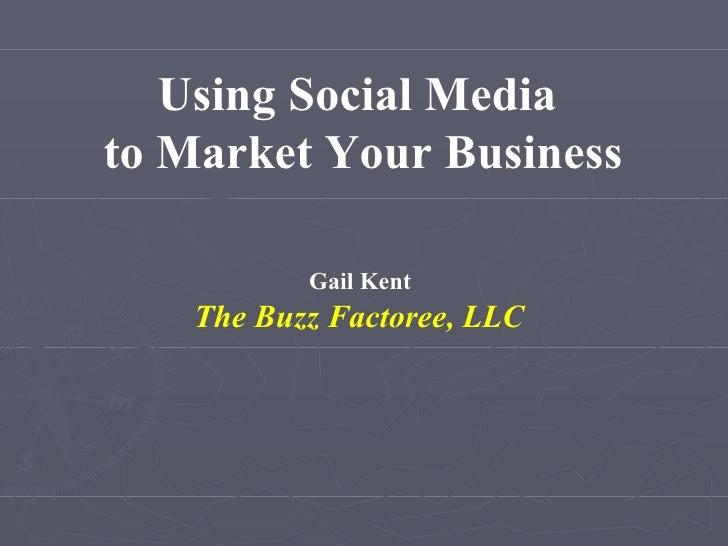Using Social Media  to Market Your Business Gail Kent  The Buzz Factoree, LLC