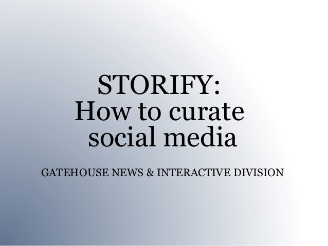 STORIFY:     How to curate      social mediaGATEHOUSE NEWS & INTERACTIVE DIVISION