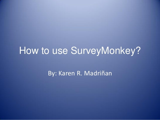 How to use SurveyMonkey? By: Karen R. Madriñan