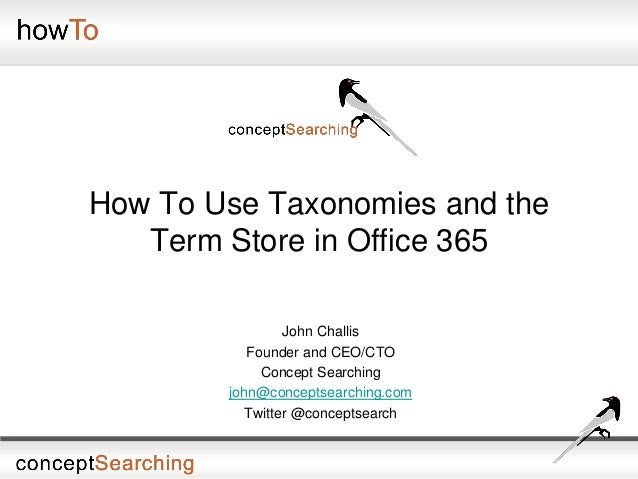 How To Use Taxonomies and the Term Store in Office 365 John Challis Founder and CEO/CTO Concept Searching john@conceptsear...