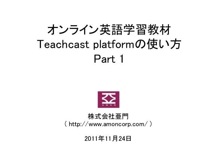 オンライン英語学習教材Teachcast platformの使い方          Part 1             株式会社亜門    ( http://www.amoncorp.com/ )          2011年11月24日