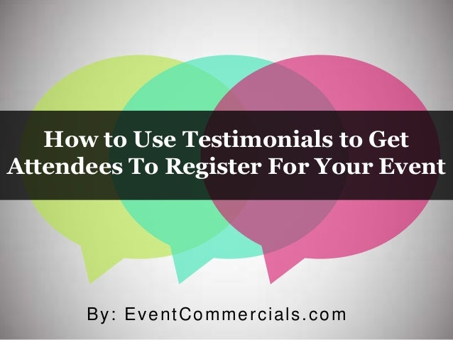 How to Use Testimonials to Get Attendees To Register For Your Event By: EventCommercials.com