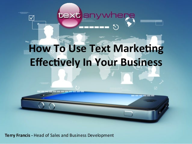 How	To	Use	Text	Marke/ng	 Effec/vely	In	Your	Business	 Terry	Francis	-	Head	of	Sales	and	Business	Development