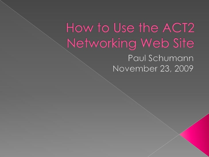 How to Use the ACT2 Networking Web Site<br />Paul Schumann<br />November 23, 2009<br />