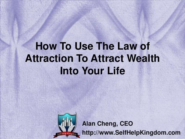 How To Use The Law of Attraction To Attract Wealth Into Your Life Alan Cheng, CEO http://www.SelfHelpKingdom.com
