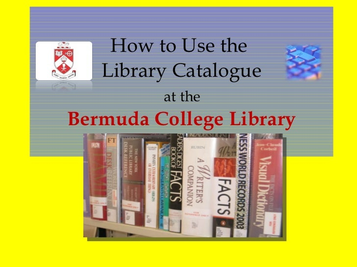 How to Use the  Library Catalogue   at the  Bermuda College Library