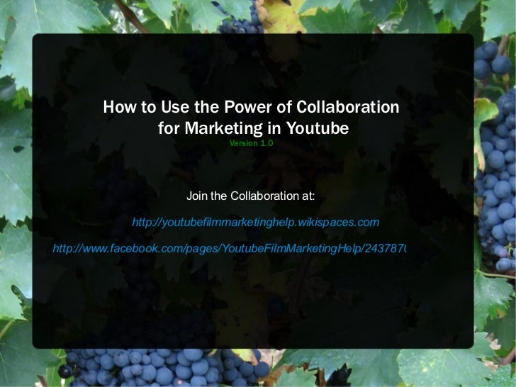 How to Use the Power of Collaboration  for Marketing in Youtube Version 1.0 Join the Collaboration at: http://youtubefilmm...