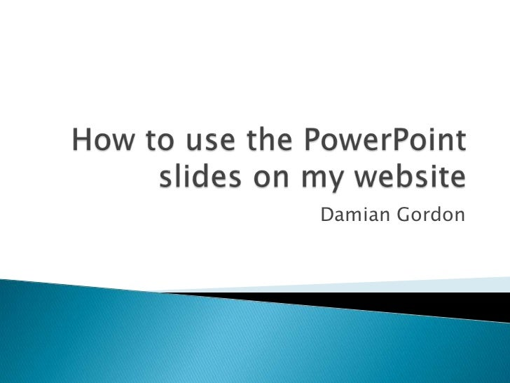How to use the PowerPoint slides on my website<br />Damian Gordon <br />