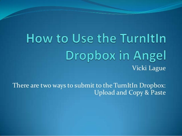 Vicki LagueThere are two ways to submit to the TurnItIn Dropbox:                            Upload and Copy & Paste
