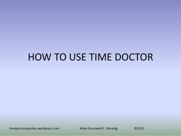 HOW TO USE TIME DOCTOR theoptimumguides.wordpress.com Mark Earnswell E. Dimailig ©2015 1