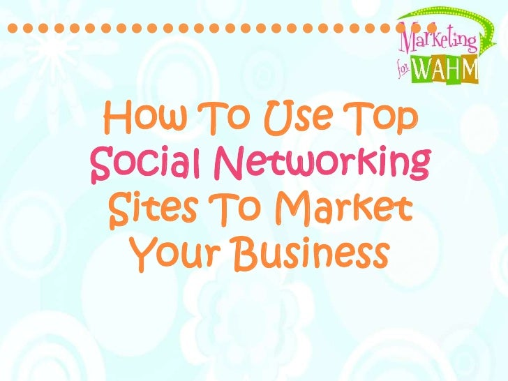 ••••••••••••••••••••••••••••<br />How To Use Top Social Networking Sites To Market Your Business <br />