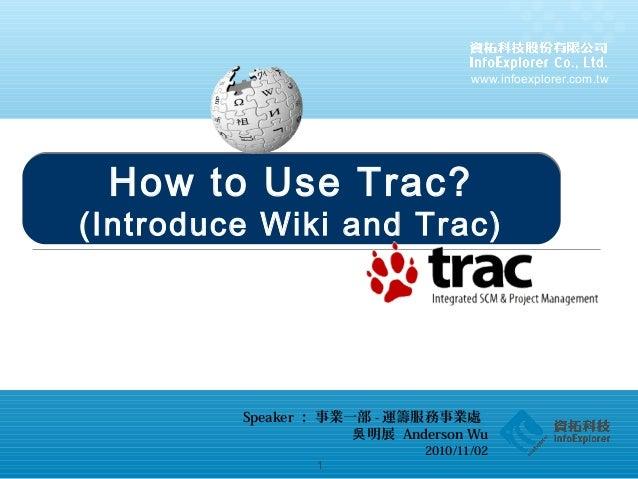 www.infoexplorer.com.tw 1 How to Use Trac Speaker : 事業一部 - 運籌服務事業處 明展吳 Anderson Wu 2010/11/02 How to Use Trac? (Introduce ...