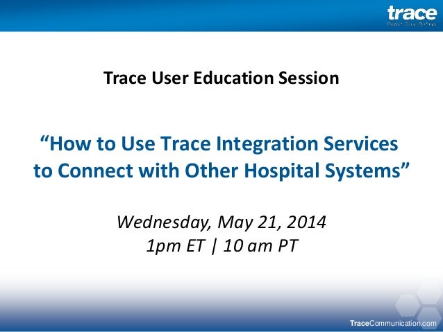"TraceCommunication.com ""How to Use Trace Integration Services to Connect with Other Hospital Systems"" Wednesday, May 21, 2..."
