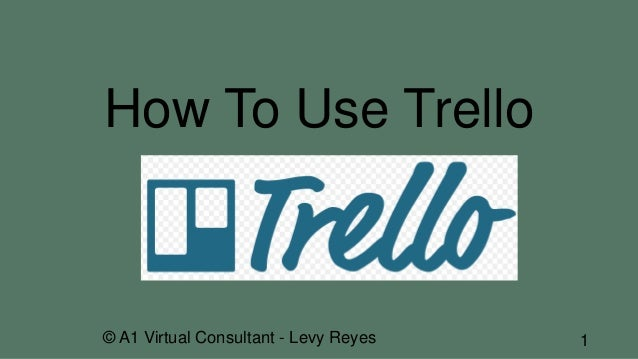 How To Use Trello © A1 Virtual Consultant - Levy Reyes 1
