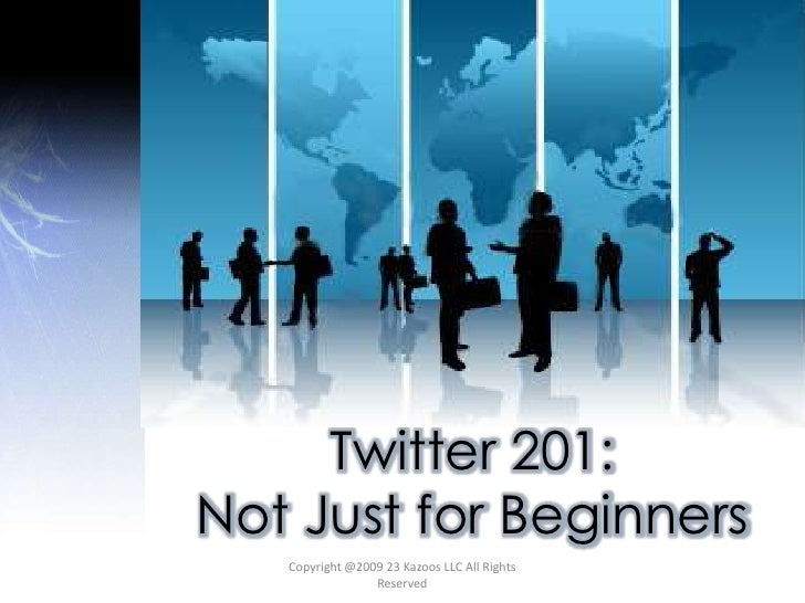 Twitter 201:  <br />Not Just for Beginners<br />Copyright @2009 23 Kazoos LLC All Rights Reserved<br />